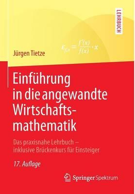 Einfuhrung in Die Angewandte Wirtschaftsmathematik: Das Praxisnahe Lehrbuch - Inklusive Bruckenkurs Fur Einsteiger (Paperback)