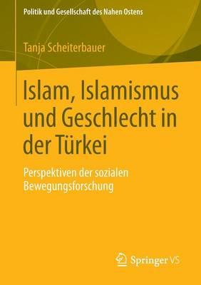 Islam, Islamismus Und Geschlecht in Der T rkei: Perspektiven Der Sozialen Bewegungsforschung - Politik Und Gesellschaft Des Nahen Ostens 6 (Paperback)