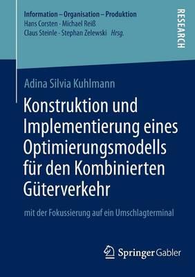 Konstruktion Und Implementierung Eines Optimierungsmodells F r Den Kombinierten G terverkehr: Mit Der Fokussierung Auf Ein Umschlagterminal - Information - Organisation - Produktion (Paperback)