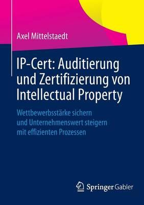 Ip-Cert: Auditierung Und Zertifizierung Von Intellectual Property: Wettbewerbsstarke Sichern Und Unternehmenswert Steigern Mit Effizienten Prozessen (Paperback)