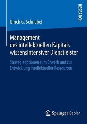 Management Des Intellektuellen Kapitals Wissensintensiver Dienstleister: Strategieoptionen Zum Erwerb Und Zur Entwicklung Intellektueller Ressourcen (Paperback)