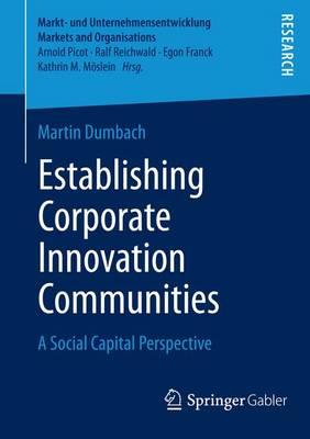Establishing Corporate Innovation Communities: A Social Capital Perspective - Markt- und Unternehmensentwicklung Markets and Organisations (Paperback)