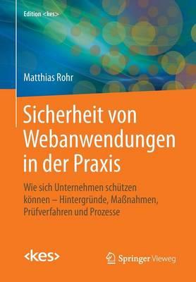 Sicherheit Von Webanwendungen in Der Praxis: Wie Sich Unternehmen Sch tzen K nnen - Hintergr nde, Ma nahmen, Pr fverfahren Und Prozesse - Edition (Paperback)