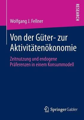 Von Der G�ter- Zur Aktivit�ten�konomie: Zeitnutzung Und Endogene PR�ferenzen in Einem Konsummodell (Paperback)