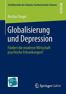 Globalisierung Und Depression: F�rdert Die Moderne Wirtschaft Psychische Erkrankungen? - Schriftenreihe Der Kalaidos Fachhochschule Schweiz (Paperback)