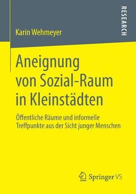 Aneignung Von Sozial-Raum in Kleinst�dten: �ffentliche R�ume Und Informelle Treffpunkte Aus Der Sicht Junger Menschen (Paperback)