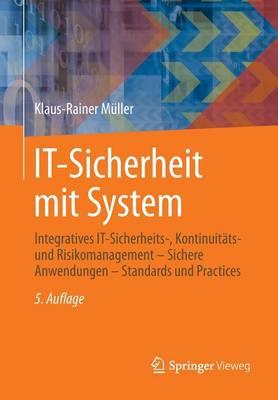It-Sicherheit Mit System: Integratives It-Sicherheits-, Kontinuit ts- Und Risikomanagement - Sichere Anwendungen - Standards Und Practices (Paperback)