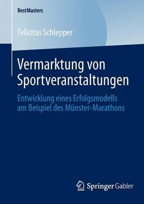 Vermarktung Von Sportveranstaltungen: Entwicklung Eines Erfolgsmodells Am Beispiel Des M�nster-Marathons - Bestmasters (Paperback)