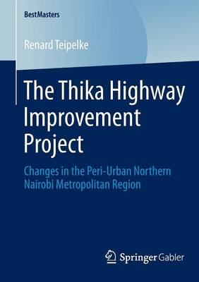 The Thika Highway Improvement Project: Changes in the Peri-Urban Northern Nairobi Metropolitan Region - BestMasters (Paperback)