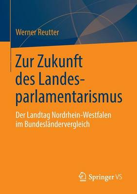 Zur Zukunft Des Landesparlamentarismus: Der Landtag Nordrhein-Westfalen Im Bundesl�ndervergleich (Paperback)