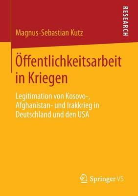 �ffentlichkeitsarbeit in Kriegen: Legitimation Von Kosovo-, Afghanistan- Und Irakkrieg in Deutschland Und Den USA (Paperback)