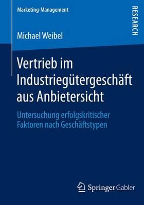 Vertrieb Im Industrieg�tergesch�ft Aus Anbietersicht: Untersuchung Erfolgskritischer Faktoren Nach Gesch�ftstypen - Marketing-Management (Paperback)