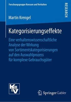 Kategorisierungseffekte: Eine Verhaltenswissenschaftliche Analyse Der Wirkung Von Sortimentskategorisierungen Auf Den Auswahlprozess F�r Komplexe Gebrauchsg�ter - Forschungsgruppe Konsum Und Verhalten (Paperback)