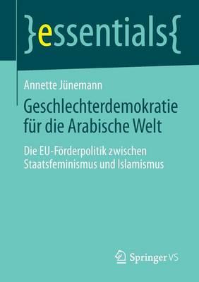 Geschlechterdemokratie F r Die Arabische Welt: Die Eu-F rderpolitik Zwischen Staatsfeminismus Und Islamismus - Essentials (Paperback)
