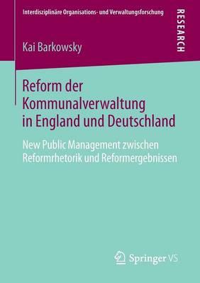 Reform Der Kommunalverwaltung in England Und Deutschland: New Public Management Zwischen Reformrhetorik Und Reformergebnissen - Interdisziplinare Organisations- Und Verwaltungsforschung 20 (Paperback)