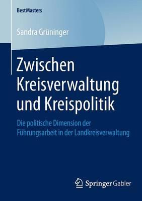 Zwischen Kreisverwaltung Und Kreispolitik: Die Politische Dimension Der F�hrungsarbeit in Der Landkreisverwaltung - Bestmasters (Paperback)
