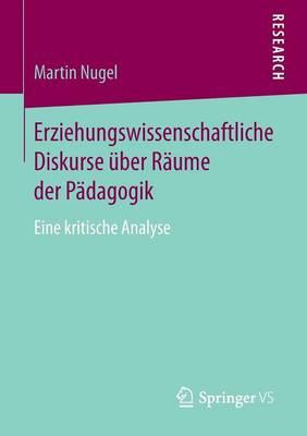 Erziehungswissenschaftliche Diskurse �ber R�ume Der P�dagogik: Eine Kritische Analyse (Paperback)