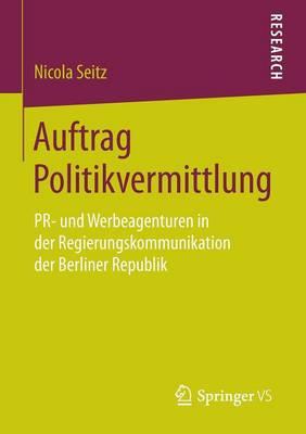 Auftrag Politikvermittlung: Pr- Und Werbeagenturen in Der Regierungskommunikation Der Berliner Republik (Paperback)