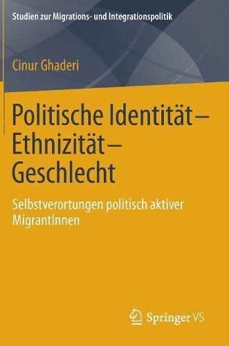 Politische Identitat-Ethnizitat-Geschlecht: Selbstverortungen Politisch Aktiver Migrantinnen - Studien Zur Migrations- Und Integrationspolitik (Hardback)