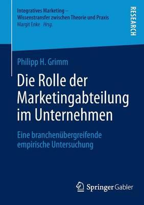 Die Rolle Der Marketingabteilung Im Unternehmen: Eine Branchen bergreifende Empirische Untersuchung - Integratives Marketing - Wissenstransfer Zwischen Theorie Un (Paperback)