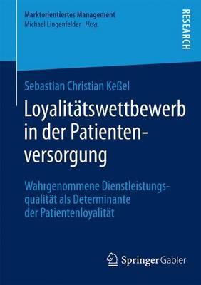 Loyalit tswettbewerb in Der Patientenversorgung: Wahrgenommene Dienstleistungsqualit t ALS Determinante Der Patientenloyalit t - Marktorientiertes Management (Paperback)