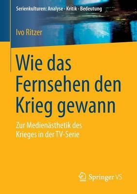 Wie Das Fernsehen Den Krieg Gewann: Zur Medienasthetik Des Krieges in Der Tv-Serie - Serienkulturen: Analyse - Kritik - Bedeutung (Paperback)