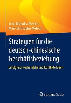 Strategien Fur Die Deutsch-Chinesische Geschaftsbeziehung: Erfolgreich Verhandeln Und Konflikte Loesen (Paperback)