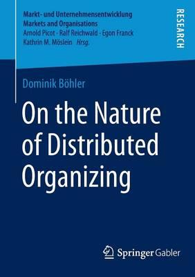 On the Nature of Distributed Organizing - Markt- und Unternehmensentwicklung Markets and Organisations (Paperback)