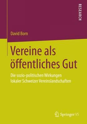 Vereine ALS �ffentliches Gut: Die Sozio-Politischen Wirkungen Lokaler Schweizer Vereinslandschaften (Paperback)