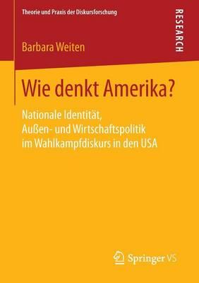Wie Denkt Amerika?: Nationale Identit�t, Au�en- Und Wirtschaftspolitik Im Wahlkampfdiskurs in Den USA - Theorie Und Praxis Der Diskursforschung (Paperback)