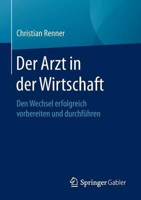 Der Arzt in Der Wirtschaft: Den Wechsel Erfolgreich Vorbereiten Und Durchfuhren (Paperback)