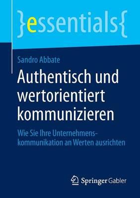 Authentisch Und Wertorientiert Kommunizieren: Wie Sie Ihre Unternehmenskommunikation an Werten Ausrichten - Essentials (Paperback)