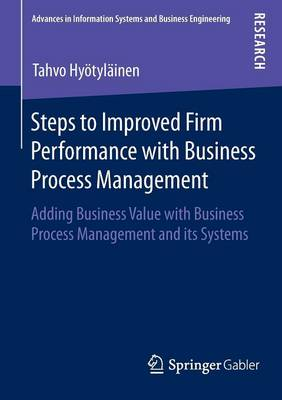 Steps to Improved Firm Performance with Business Process Management: Adding Business Value with Business Process Management and its Systems - Advances in Information Systems and Business Engineering (Paperback)