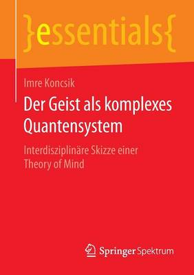 Der Geist ALS Komplexes Quantensystem: Interdisziplin�re Skizze Einer Theory of Mind - Essentials (Paperback)