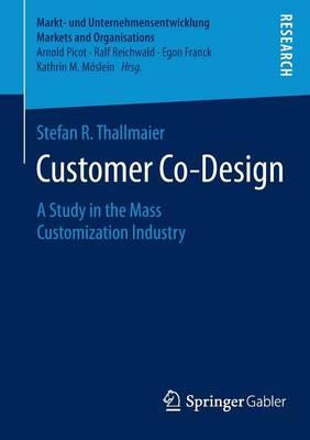 Customer Co-Design: A Study in the Mass Customization Industry - Markt- und Unternehmensentwicklung Markets and Organisations (Paperback)