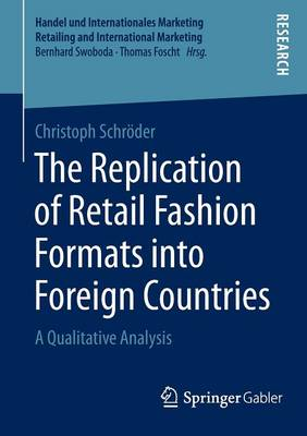The Replication of Retail Fashion Formats into Foreign Countries: A Qualitative Analysis - Handel und Internationales Marketing Retailing and International Marketing (Paperback)