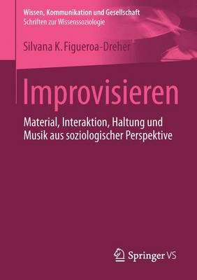 Improvisieren: Material, Interaktion, Haltung Und Musik Aus Soziologischer Perspektive - Wissen, Kommunikation Und Gesellschaft (Paperback)