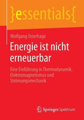 Energie Ist Nicht Erneuerbar: Eine Einfuhrung in Thermodynamik, Elektromagnetismus Und Stroemungsmechanik - Essentials (Paperback)