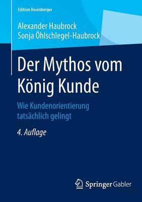 Der Mythos Vom K�nig Kunde: Wie Kundenorientierung Tats�chlich Gelingt - Edition Rosenberger (Paperback)