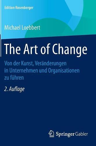 The Art of Change: Von Der Kunst, Ver nderungen in Unternehmen Und Organisationen Zu F hren - Edition Rosenberger (Hardback)