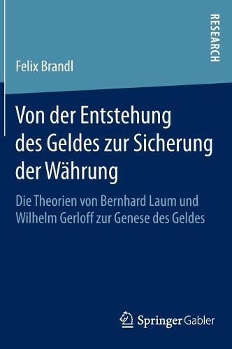 Von Der Entstehung Des Geldes Zur Sicherung Der Wahrung: Die Theorien Von Bernhard Laum Und Wilhelm Gerloff Zur Genese Des Geldes (Hardback)