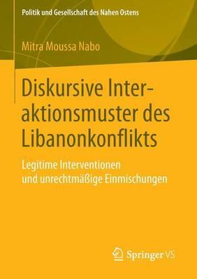 Diskursive Interaktionsmuster Des Libanonkonflikts: Legitime Interventionen Und Unrechtm��ige Einmischungen - Politik Und Gesellschaft Des Nahen Ostens (Paperback)