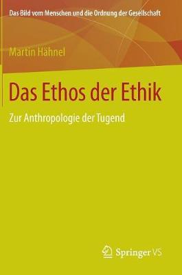Das Ethos Der Ethik: Zur Anthropologie Der Tugend - Bild Vom Menschen Und die Ordnung der Gesellschaft (Hardback)