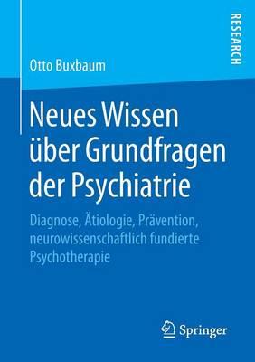 Neues Wissen �ber Grundfragen Der Psychiatrie: Diagnose, �tiologie, Pr�vention, Neurowissenschaftlich Fundierte Psychotherapie (Paperback)