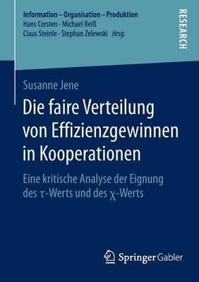 Die Faire Verteilung Von Effizienzgewinnen in Kooperationen: Eine Kritische Analyse Der Eignung Des τ-Werts Und Des χ-Werts - Information - Organisation - Produktion (Paperback)