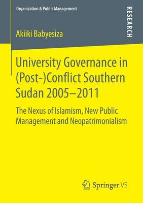 University Governance in (Post-)Conflict Southern Sudan 2005-2011: The Nexus of Islamism, New Public Management and Neopatrimonialism - Organization & Public Management (Paperback)