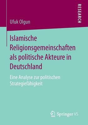 Islamische Religionsgemeinschaften ALS Politische Akteure in Deutschland: Eine Analyse Zur Politischen Strategief higkeit (Paperback)