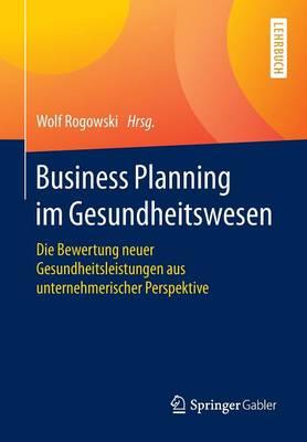 Business Planning Im Gesundheitswesen: Die Bewertung Neuer Gesundheitsleistungen Aus Unternehmerischer Perspektive (Paperback)