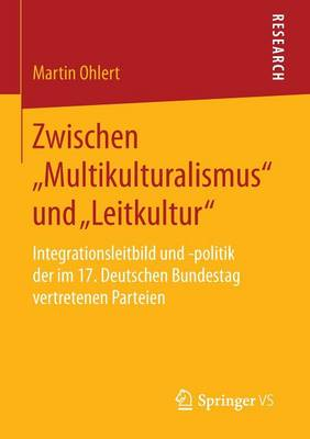 """Zwischen """"multikulturalismus"""" Und """"leitkultur"""": Integrationsleitbild Und -Politik Der Im 17. Deutschen Bundestag Vertretenen Parteien (Paperback)"""
