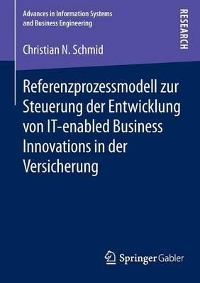 Referenzprozessmodell Zur Steuerung Der Entwicklung Von It-Enabled Business Innovations in Der Versicherung - Advances in Information Systems and Business Engineering (Paperback)